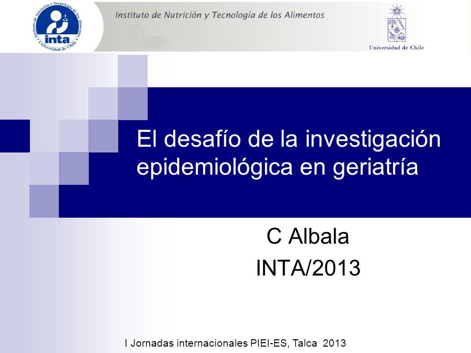 El desafío de la investigación epidemiológica en geriatría C Albala INTA/2013 I Jornadas internacionales PIEI-ES, Talca 2013