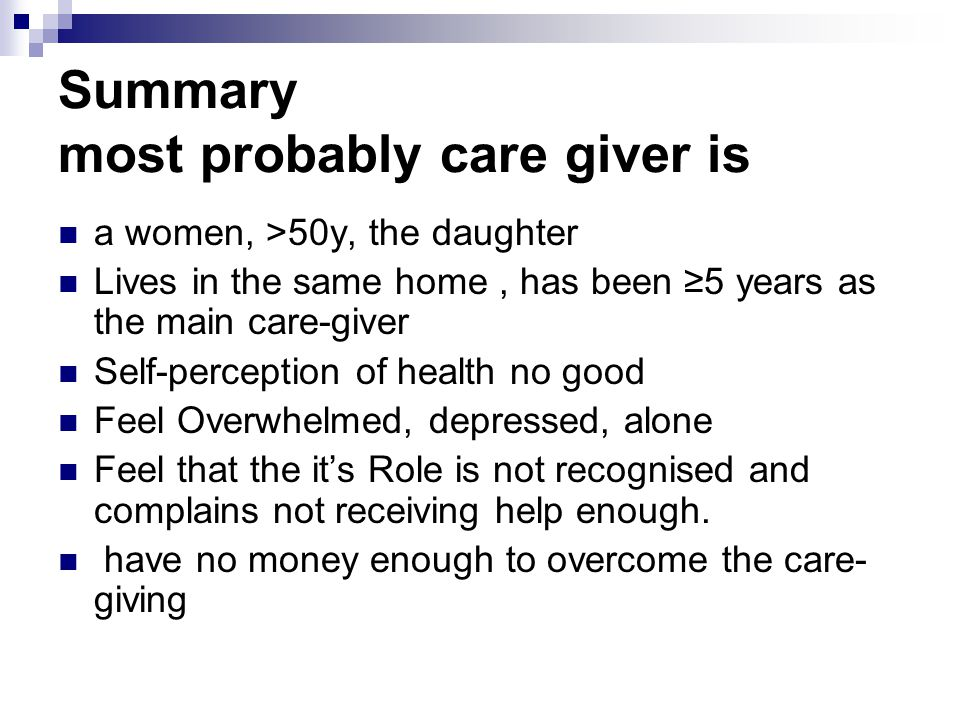 calbala2010 Summary most probably care giver is a women, >50y, the daughter Lives in the same home, has been ≥5 years as the main care-giver Self-perception of health no good Feel Overwhelmed, depressed, alone Feel that the it's Role is not recognised and complains not receiving help enough.