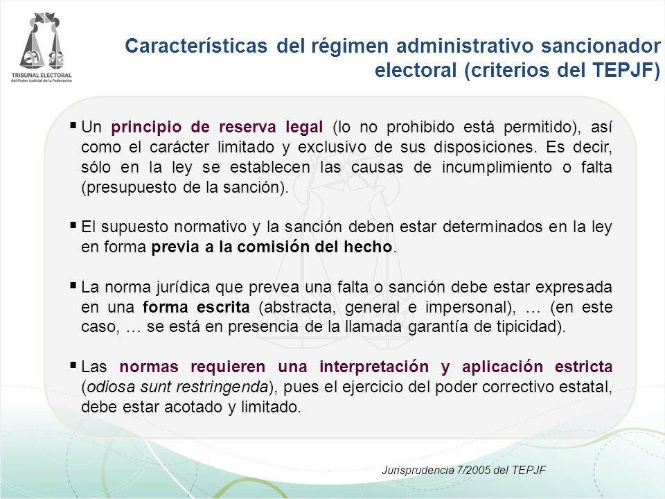 Características del régimen administrativo sancionador electoral (criterios del TEPJF)  Un principio de reserva legal (lo no prohibido está permitido), así como el carácter limitado y exclusivo de sus disposiciones.
