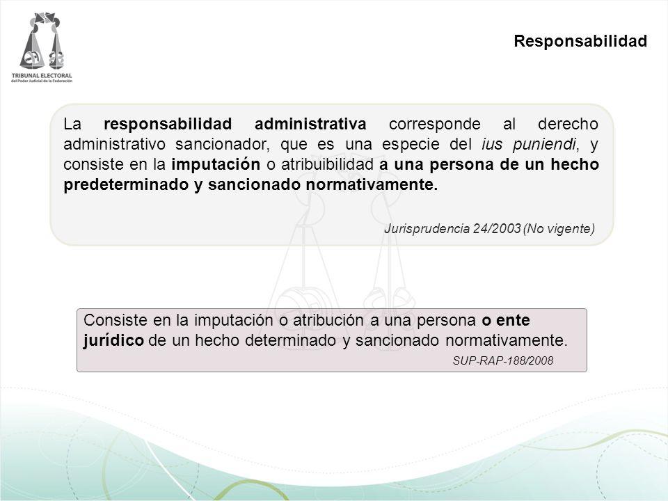 Responsabilidad Jurisprudencia 24/2003 (No vigente) La responsabilidad administrativa corresponde al derecho administrativo sancionador, que es una especie del ius puniendi, y consiste en la imputación o atribuibilidad a una persona de un hecho predeterminado y sancionado normativamente.