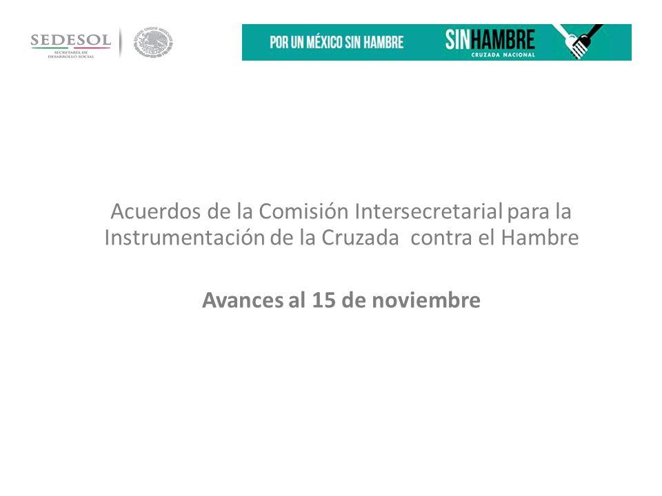 Acuerdos de la Comisión Intersecretarial para la Instrumentación de la Cruzada contra el Hambre Avances al 15 de noviembre