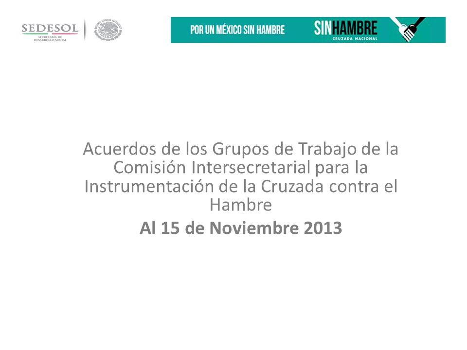 Acuerdos de los Grupos de Trabajo de la Comisión Intersecretarial para la Instrumentación de la Cruzada contra el Hambre Al 15 de Noviembre 2013