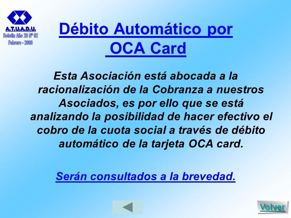Débito Automático por OCA Card Esta Asociación está abocada a la racionalización de la Cobranza a nuestros Asociados, es por ello que se está analizando la posibilidad de hacer efectivo el cobro de la cuota social a través de débito automático de la tarjeta OCA card.