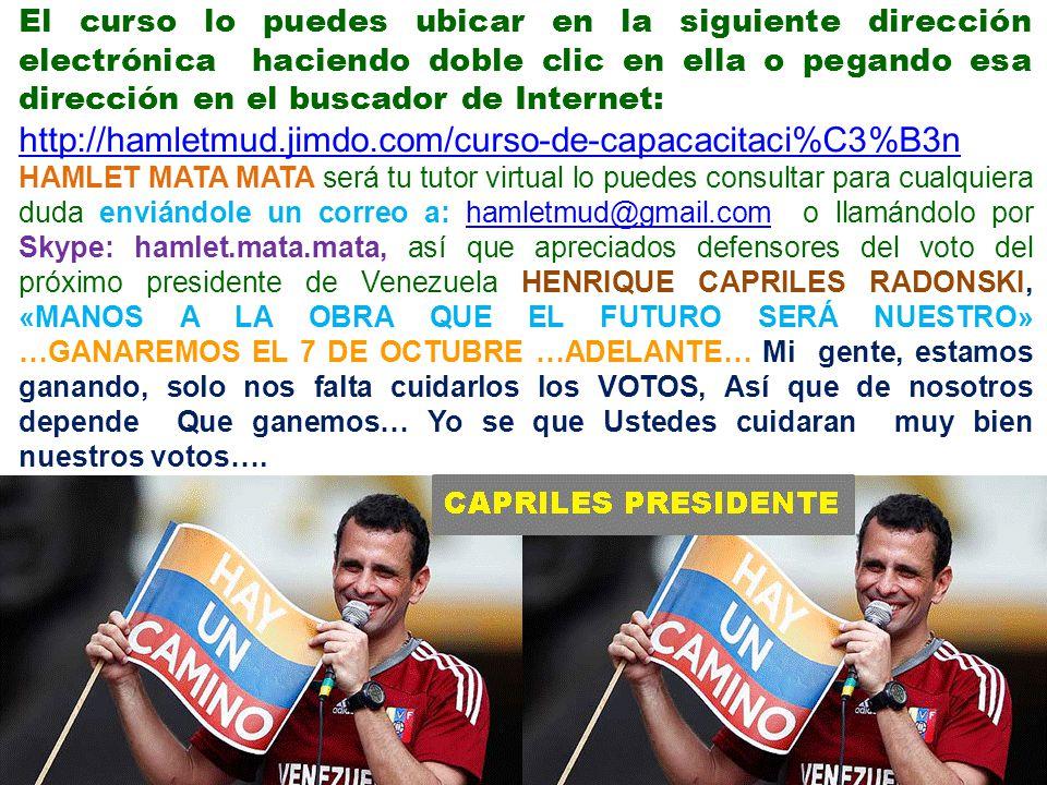 El curso lo puedes ubicar en la siguiente dirección electrónica haciendo doble clic en ella o pegando esa dirección en el buscador de Internet: http://hamletmud.jimdo.com/curso-de-capacacitaci%C3%B3n HAMLET MATA MATA será tu tutor virtual lo puedes consultar para cualquiera duda enviándole un correo a: hamletmud@gmail.com o llamándolo por Skype: hamlet.mata.mata, así que apreciados defensores del voto del próximo presidente de Venezuela HENRIQUE CAPRILES RADONSKI, «MANOS A LA OBRA QUE EL FUTURO SERÁ NUESTRO» …GANAREMOS EL 7 DE OCTUBRE …ADELANTE… Mi gente, estamos ganando, solo nos falta cuidarlos los VOTOS, Así que de nosotros depende Que ganemos… Yo se que Ustedes cuidaran muy bien nuestros votos….hamletmud@gmail.com