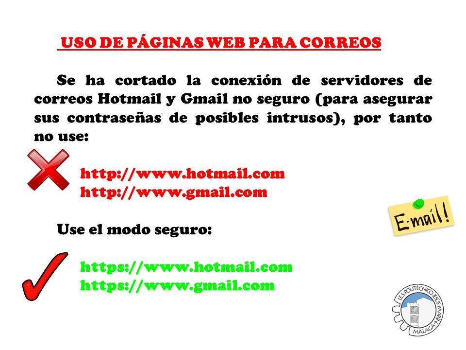 USO DE PÁGINAS WEB PARA CORREOS Se ha cortado la conexión de servidores de correos Hotmail y Gmail no seguro (para asegurar sus contraseñas de posibles intrusos), por tanto no use: http://www.hotmail.com http://www.gmail.com Use el modo seguro: https://www.hotmail.com https://www.gmail.com