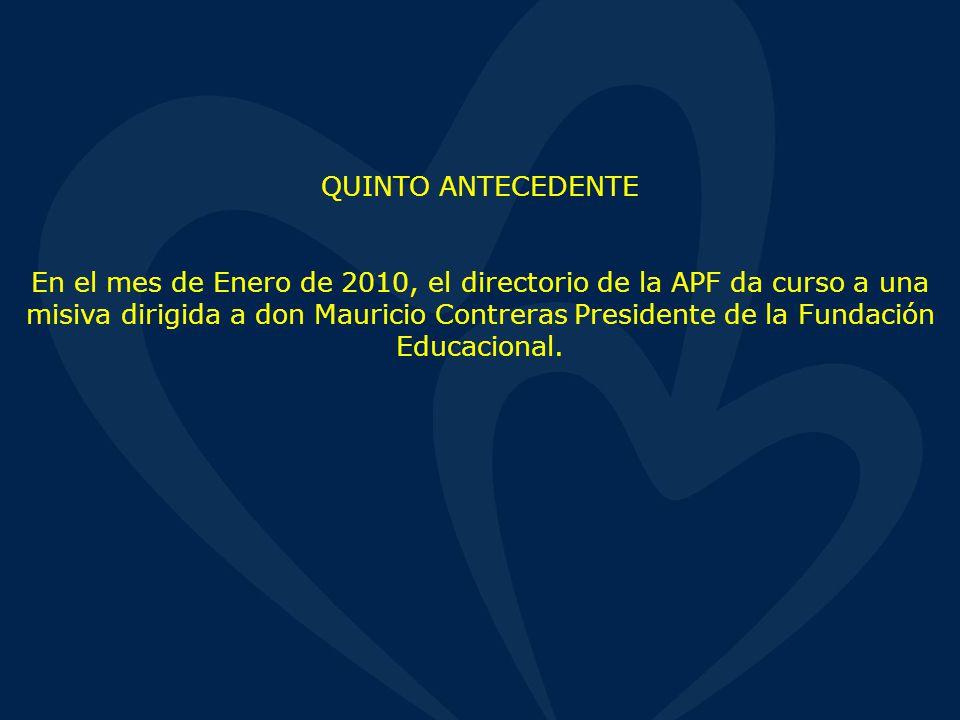 QUINTO ANTECEDENTE En el mes de Enero de 2010, el directorio de la APF da curso a una misiva dirigida a don Mauricio Contreras Presidente de la Fundación Educacional.