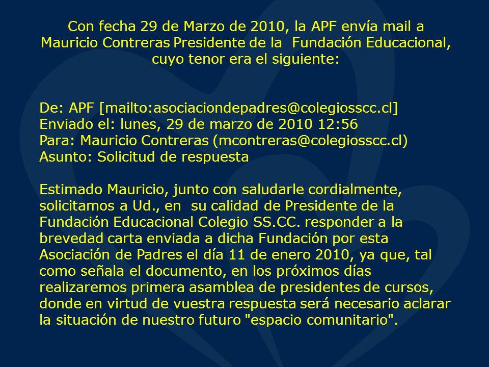 Con fecha 29 de Marzo de 2010, la APF envía mail a Mauricio Contreras Presidente de la Fundación Educacional, cuyo tenor era el siguiente: De: APF [mailto:asociaciondepadres@colegiosscc.cl] Enviado el: lunes, 29 de marzo de 2010 12:56 Para: Mauricio Contreras (mcontreras@colegiosscc.cl) Asunto: Solicitud de respuesta Estimado Mauricio, junto con saludarle cordialmente, solicitamos a Ud., en su calidad de Presidente de la Fundación Educacional Colegio SS.CC.