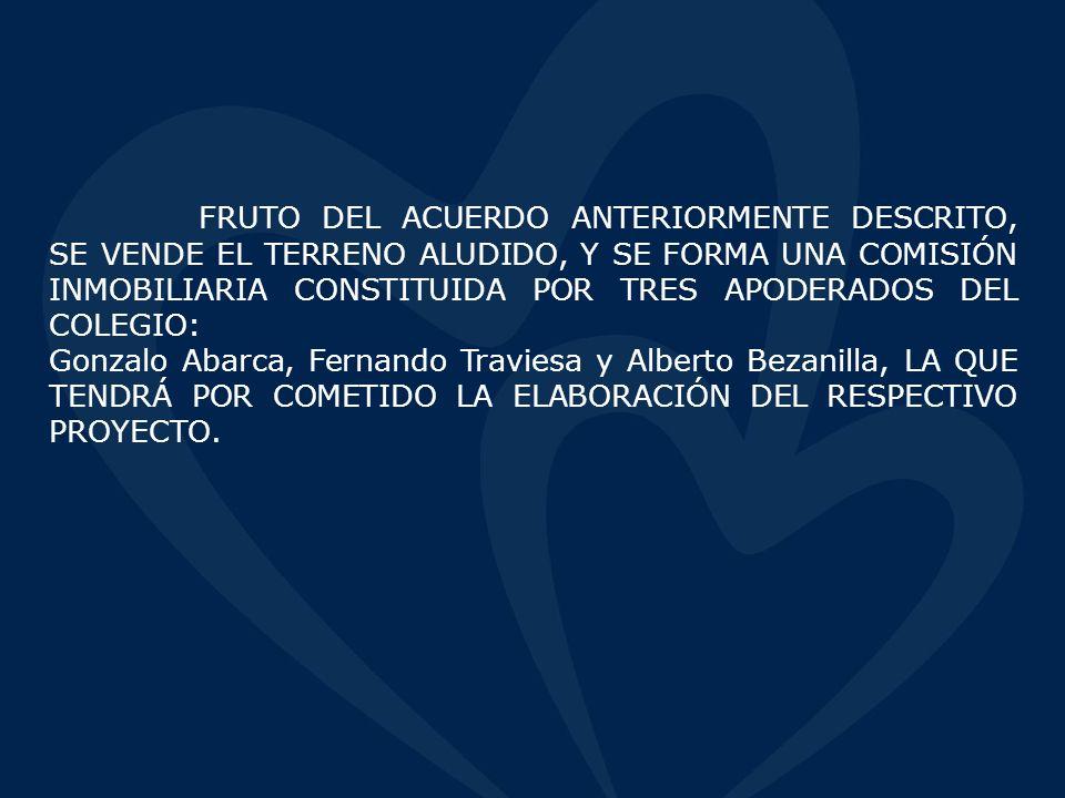 FRUTO DEL ACUERDO ANTERIORMENTE DESCRITO, SE VENDE EL TERRENO ALUDIDO, Y SE FORMA UNA COMISIÓN INMOBILIARIA CONSTITUIDA POR TRES APODERADOS DEL COLEGIO: Gonzalo Abarca, Fernando Traviesa y Alberto Bezanilla, LA QUE TENDRÁ POR COMETIDO LA ELABORACIÓN DEL RESPECTIVO PROYECTO.