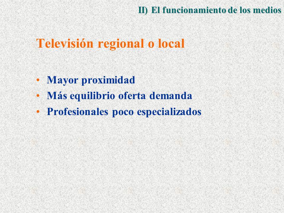 Televisión regional o local Mayor proximidad Más equilibrio oferta demanda Profesionales poco especializados II) El funcionamiento de los medios
