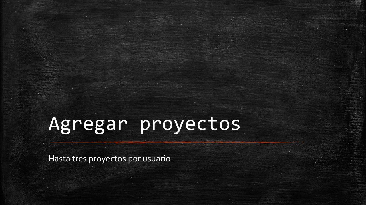 Agregar proyectos Hasta tres proyectos por usuario.