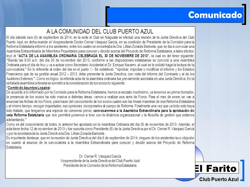 Rif: J00041181-6 Club Puerto Azul El Farito Comunicado A LA COMUNIDAD DEL CLUB PUERTO AZUL El día sábado seis (6) de septiembre de 2014, en la sede el Club en Naiguatá se efectuó una reunión de la Junta Directiva del Club Puerto Azul, en dicha reunión el Vicepresidente Doctor Osmar Vásquez García, en su condición de Presidente de la Comisión para la Reforma Estatutaria informó a los asistentes, entre los cuales se encontraba la Dra.