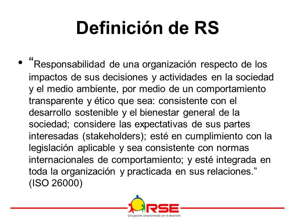Definición de RS Responsabilidad de una organización respecto de los impactos de sus decisiones y actividades en la sociedad y el medio ambiente, por medio de un comportamiento transparente y ético que sea: consistente con el desarrollo sostenible y el bienestar general de la sociedad; considere las expectativas de sus partes interesadas (stakeholders); esté en cumplimiento con la legislación aplicable y sea consistente con normas internacionales de comportamiento; y esté integrada en toda la organización y practicada en sus relaciones. (ISO 26000)