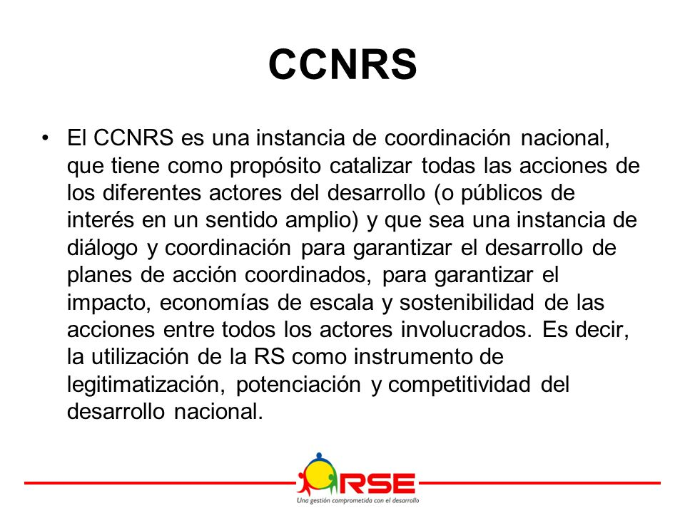 CCNRS El CCNRS es una instancia de coordinación nacional, que tiene como propósito catalizar todas las acciones de los diferentes actores del desarrollo (o públicos de interés en un sentido amplio) y que sea una instancia de diálogo y coordinación para garantizar el desarrollo de planes de acción coordinados, para garantizar el impacto, economías de escala y sostenibilidad de las acciones entre todos los actores involucrados.