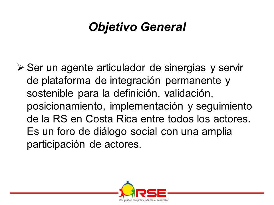 Objetivo General  Ser un agente articulador de sinergias y servir de plataforma de integración permanente y sostenible para la definición, validación, posicionamiento, implementación y seguimiento de la RS en Costa Rica entre todos los actores.