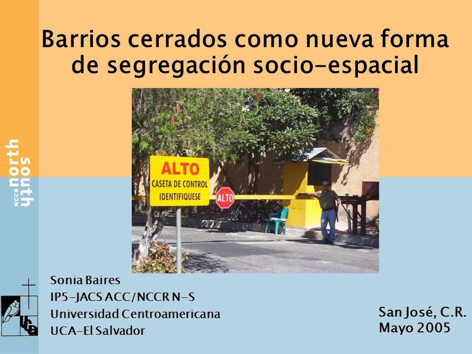 Barrios cerrados como nueva forma de segregación socio-espacial Sonia Baires IP5-JACS ACC/NCCR N-S Universidad Centroamericana UCA-El Salvador San José, C.R.