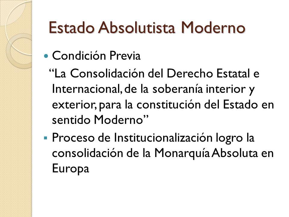 Estado Absolutista Moderno Condición Previa La Consolidación del Derecho Estatal e Internacional, de la soberanía interior y exterior, para la constitución del Estado en sentido Moderno  Proceso de Institucionalización logro la consolidación de la Monarquía Absoluta en Europa