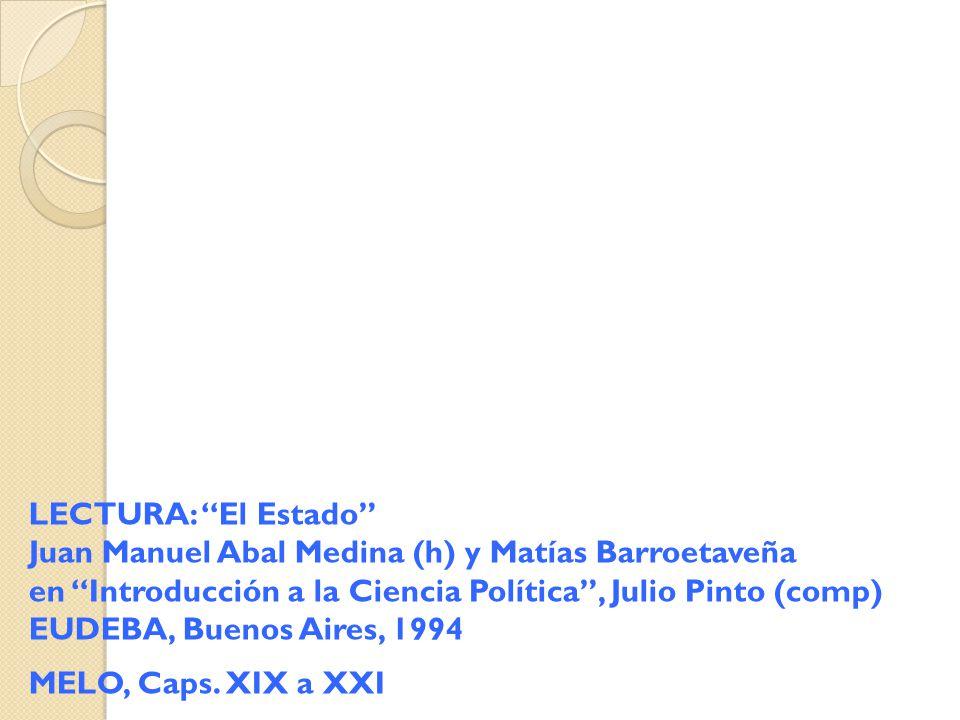 2 LECTURA: El Estado Juan Manuel Abal Medina (h) y Matías Barroetaveña en Introducción a la Ciencia Política , Julio Pinto (comp) EUDEBA, Buenos Aires, 1994 MELO, Caps.