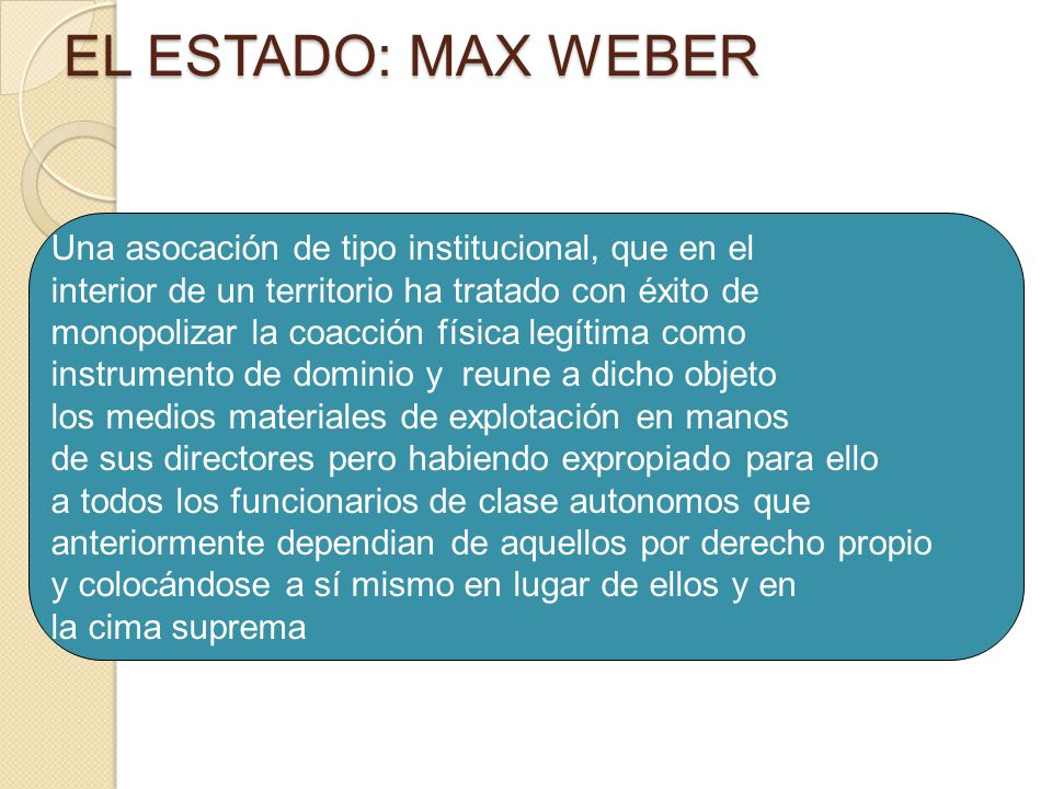 5 Una asocación de tipo institucional, que en el interior de un territorio ha tratado con éxito de monopolizar la coacción física legítima como instrumento de dominio y reune a dicho objeto los medios materiales de explotación en manos de sus directores pero habiendo expropiado para ello a todos los funcionarios de clase autonomos que anteriormente dependian de aquellos por derecho propio y colocándose a sí mismo en lugar de ellos y en la cima suprema Max Weber: Una definición de Estado EL ESTADO: MAX WEBER