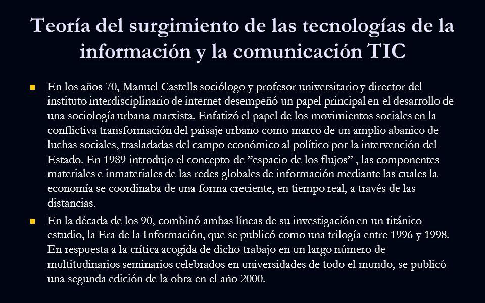 Teoría del surgimiento de las tecnologías de la información y la comunicación TIC En los años 70, Manuel Castells sociólogo y profesor universitario y director del instituto interdisciplinario de internet desempeñó un papel principal en el desarrollo de una sociología urbana marxista.