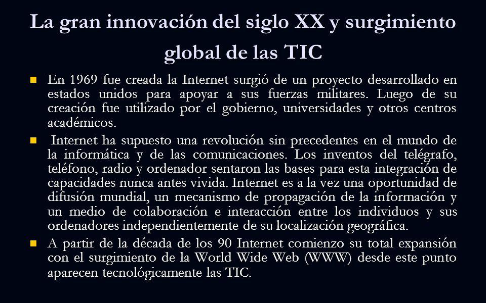 La gran innovación del siglo XX y surgimiento global de las TIC En 1969 fue creada la Internet surgió de un proyecto desarrollado en estados unidos para apoyar a sus fuerzas militares.