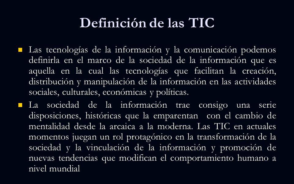 Definición de las TIC Las tecnologías de la información y la comunicación podemos definirla en el marco de la sociedad de la información que es aquella en la cual las tecnologías que facilitan la creación, distribución y manipulación de la información en las actividades sociales, culturales, económicas y políticas.
