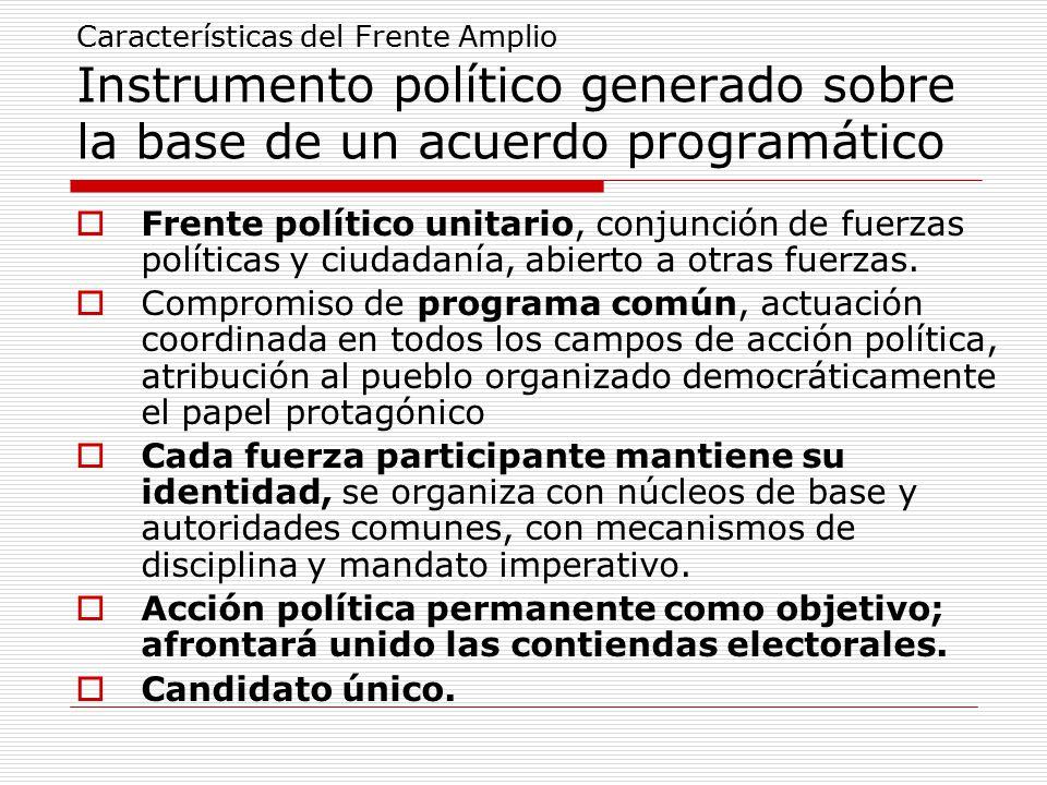 Características del Frente Amplio Instrumento político generado sobre la base de un acuerdo programático  Frente político unitario, conjunción de fuerzas políticas y ciudadanía, abierto a otras fuerzas.