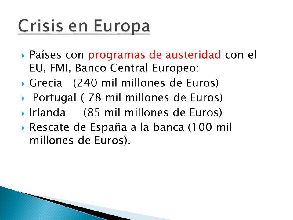  Países con programas de austeridad con el EU, FMI, Banco Central Europeo:  Grecia (240 mil millones de Euros)  Portugal ( 78 mil millones de Euros)  Irlanda (85 mil millones de Euros)  Rescate de España a la banca (100 mil millones de Euros).