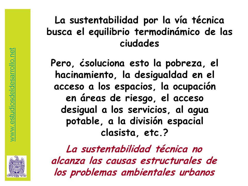 La sustentabilidad por la vía técnica busca el equilibrio termodinámico de las ciudades Pero, ¿soluciona esto la pobreza, el hacinamiento, la desigualdad en el acceso a los espacios, la ocupación en áreas de riesgo, el acceso desigual a los servicios, al agua potable, a la división espacial clasista, etc..