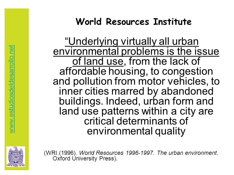 World Resources Institute Underlying virtually all urban environmental problems is the issue of land use, from the lack of affordable housing, to congestion and pollution from motor vehicles, to inner cities marred by abandoned buildings.
