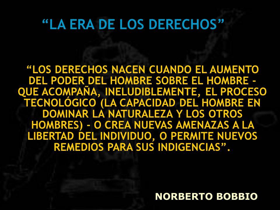 LA ERA DE LOS DERECHOS LOS DERECHOS NACEN CUANDO EL AUMENTO DEL PODER DEL HOMBRE SOBRE EL HOMBRE - QUE ACOMPAÑA, INELUDIBLEMENTE, EL PROCESO TECNOLÓGICO (LA CAPACIDAD DEL HOMBRE EN DOMINAR LA NATURALEZA Y LOS OTROS HOMBRES) - O CREA NUEVAS AMENAZAS A LA LIBERTAD DEL INDIVIDUO, O PERMITE NUEVOS REMEDIOS PARA SUS INDIGENCIAS .