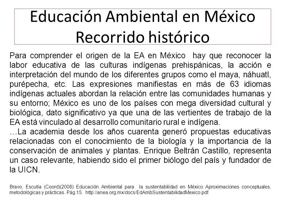 Educación Ambiental en México Recorrido histórico Para comprender el origen de la EA en México hay que reconocer la labor educativa de las culturas indígenas prehispánicas, la acción e interpretación del mundo de los diferentes grupos como el maya, náhuatl, purépecha, etc.