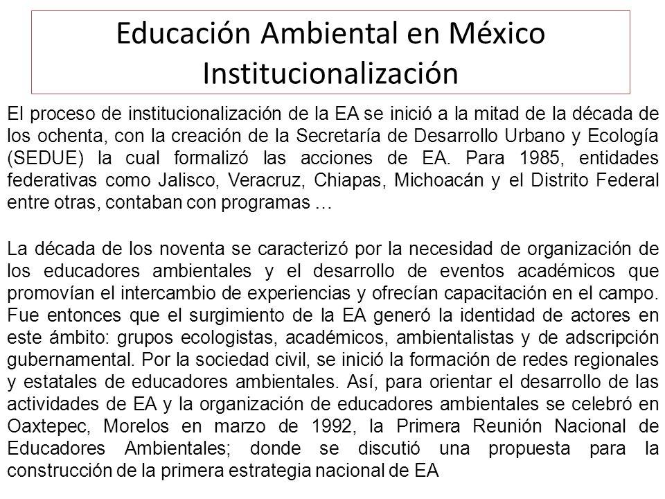 Educación Ambiental en México Institucionalización El proceso de institucionalización de la EA se inició a la mitad de la década de los ochenta, con la creación de la Secretaría de Desarrollo Urbano y Ecología (SEDUE) la cual formalizó las acciones de EA.