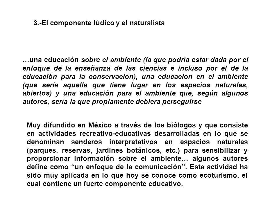 3.-El componente lúdico y el naturalista …una educación sobre el ambiente (la que podría estar dada por el enfoque de la enseñanza de las ciencias e incluso por el de la educación para la conservación), una educación en el ambiente (que sería aquella que tiene lugar en los espacios naturales, abiertos) y una educación para el ambiente que, según algunos autores, sería la que propiamente debiera perseguirse Muy difundido en México a través de los biólogos y que consiste en actividades recreativo-educativas desarrolladas en lo que se denominan senderos interpretativos en espacios naturales (parques, reservas, jardines botánicos, etc.) para sensibilizar y proporcionar información sobre el ambiente… algunos autores define como un enfoque de la comunicación .
