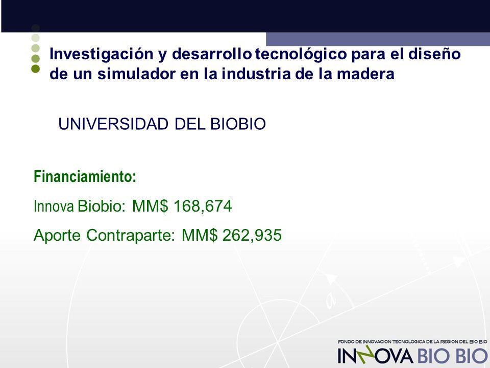 Investigación y desarrollo tecnológico para el diseño de un simulador en la industria de la madera UNIVERSIDAD DEL BIOBIO Financiamiento: Innova Biobio: MM$ 168,674 Aporte Contraparte: MM$ 262,935