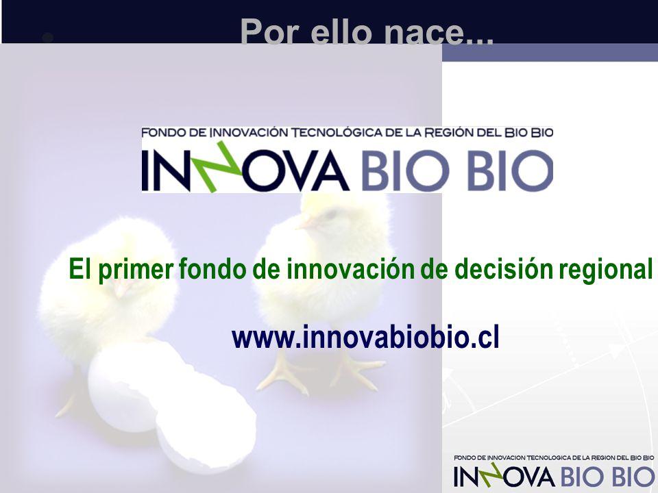 Por ello nace... El primer fondo de innovación de decisión regional www.innovabiobio.cl