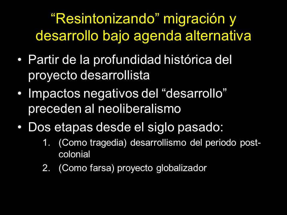 Resintonizando migración y desarrollo bajo agenda alternativa Partir de la profundidad histórica del proyecto desarrollista Impactos negativos del desarrollo preceden al neoliberalismo Dos etapas desde el siglo pasado: 1.(Como tragedia) desarrollismo del periodo post- colonial 2.(Como farsa) proyecto globalizador 15
