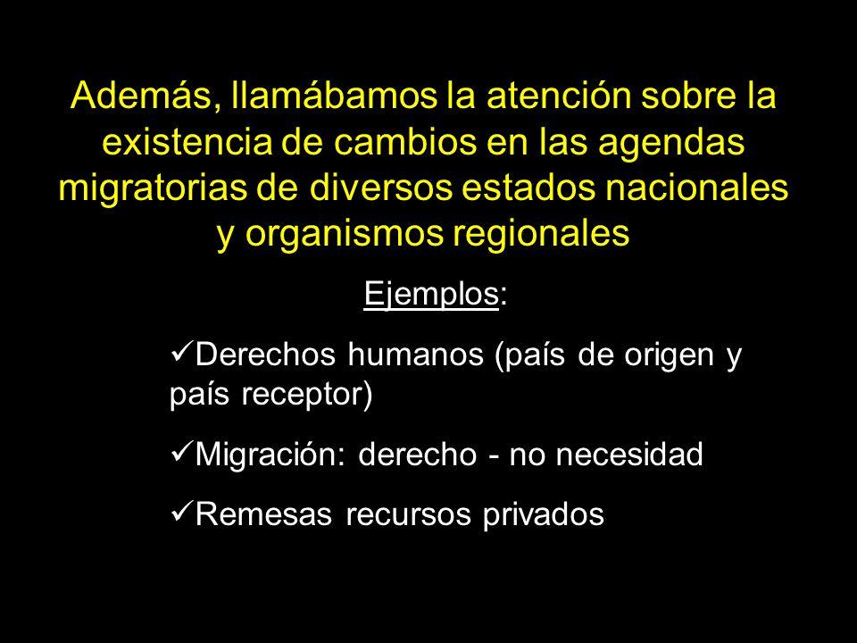 Ejemplos: Derechos humanos (país de origen y país receptor) Migración: derecho - no necesidad Remesas recursos privados Además, llamábamos la atención sobre la existencia de cambios en las agendas migratorias de diversos estados nacionales y organismos regionales