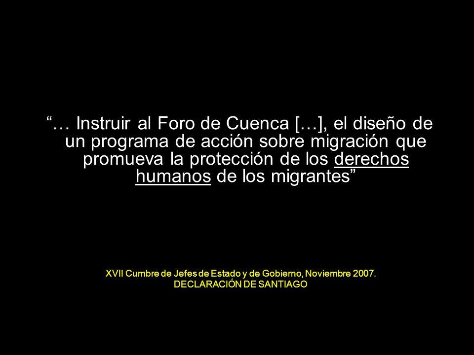 4 … Instruir al Foro de Cuenca […], el diseño de un programa de acción sobre migración que promueva la protección de los derechos humanos de los migrantes XVII Cumbre de Jefes de Estado y de Gobierno, Noviembre 2007.