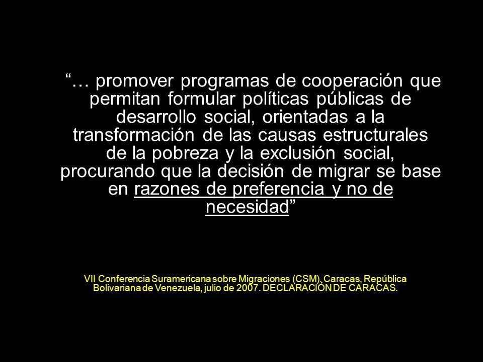 5 … promover programas de cooperación que permitan formular políticas públicas de desarrollo social, orientadas a la transformación de las causas estructurales de la pobreza y la exclusión social, procurando que la decisión de migrar se base en razones de preferencia y no de necesidad VII Conferencia Suramericana sobre Migraciones (CSM).