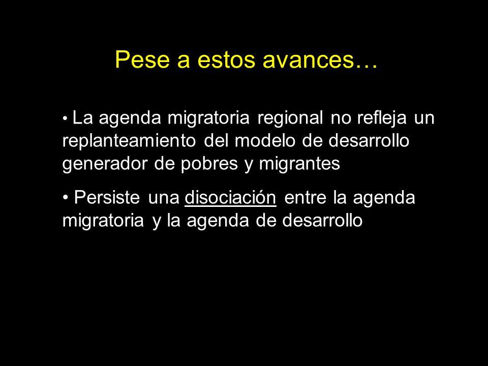 La agenda migratoria regional no refleja un replanteamiento del modelo de desarrollo generador de pobres y migrantes Persiste una disociación entre la agenda migratoria y la agenda de desarrollo Pese a estos avances…