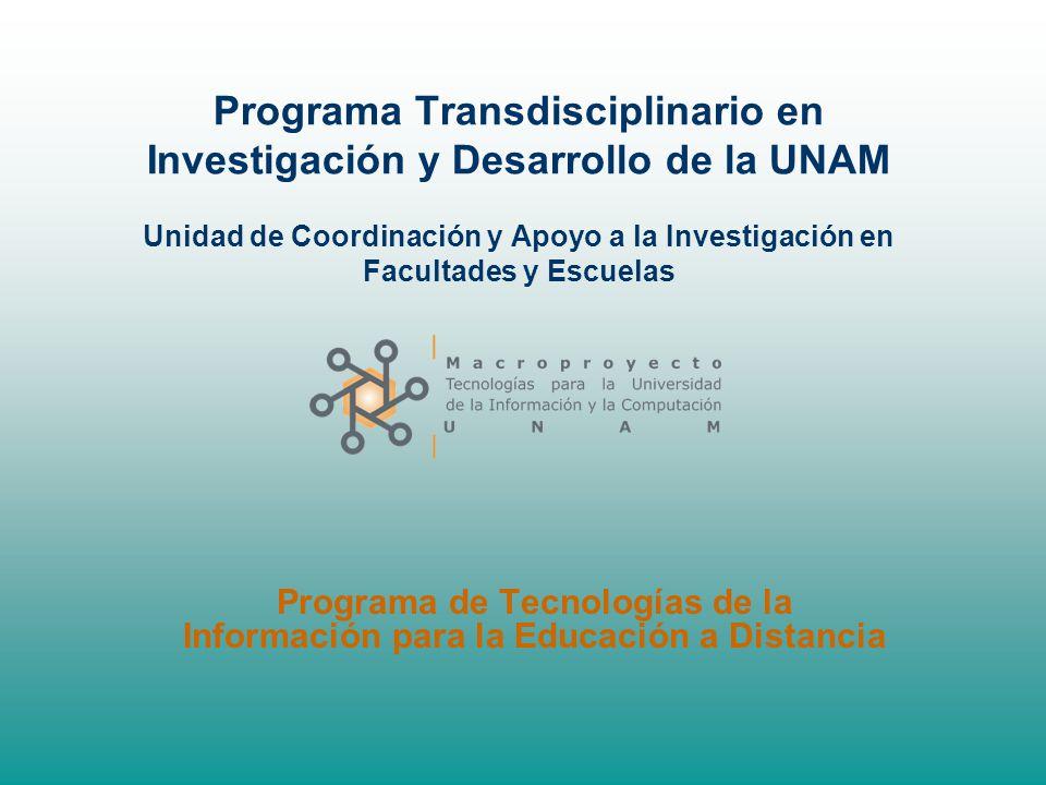 Programa Transdisciplinario en Investigación y Desarrollo de la UNAM Unidad de Coordinación y Apoyo a la Investigación en Facultades y Escuelas Programa de Tecnologías de la Información para la Educación a Distancia