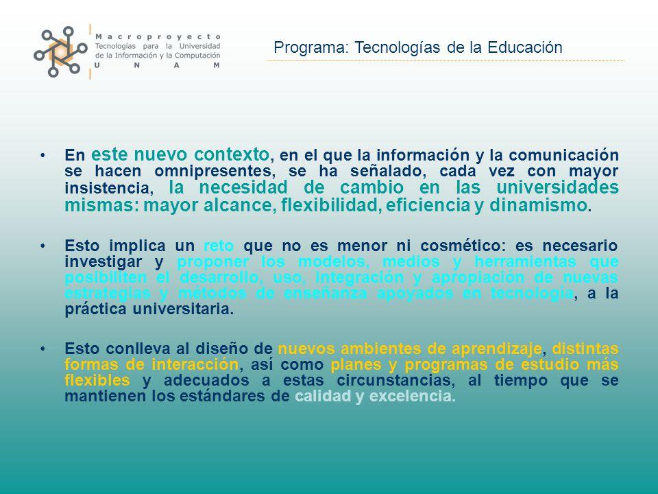 Programa: Tecnologías de la Educación En este nuevo contexto, en el que la información y la comunicación se hacen omnipresentes, se ha señalado, cada vez con mayor insistencia, la necesidad de cambio en las universidades mismas: mayor alcance, flexibilidad, eficiencia y dinamismo.
