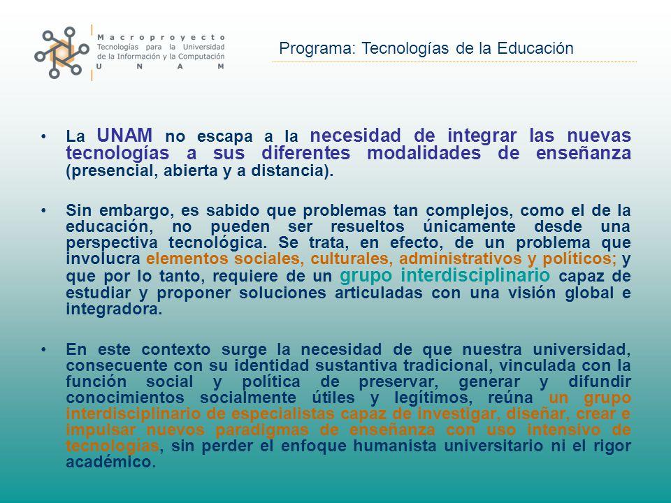 Programa: Tecnologías de la Educación La UNAM no escapa a la necesidad de integrar las nuevas tecnologías a sus diferentes modalidades de enseñanza (presencial, abierta y a distancia).