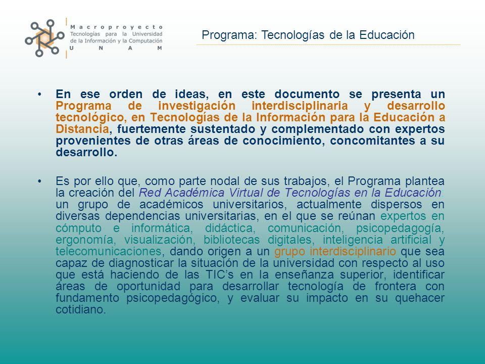 Programa: Tecnologías de la Educación En ese orden de ideas, en este documento se presenta un Programa de investigación interdisciplinaria y desarrollo tecnológico, en Tecnologías de la Información para la Educación a Distancia, fuertemente sustentado y complementado con expertos provenientes de otras áreas de conocimiento, concomitantes a su desarrollo.