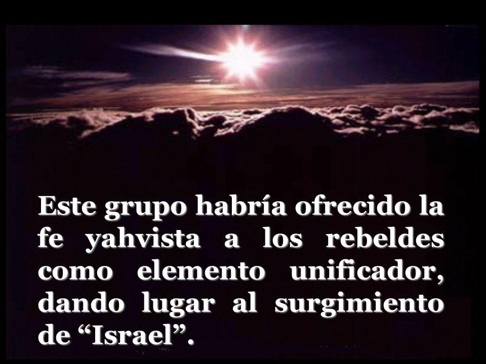Este grupo habría ofrecido la fe yahvista a los rebeldes como elemento unificador, dando lugar al surgimiento de Israel .