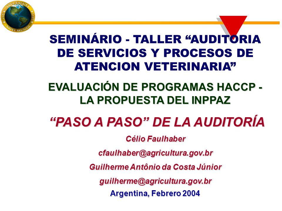 SEMINÁRIO - TALLER AUDITORIA DE SERVICIOS Y PROCESOS DE ATENCION VETERINARIA EVALUACIÓN DE PROGRAMAS HACCP - LA PROPUESTA DEL INPPAZ PASO A PASO DE LA AUDITORÍA PASO A PASO DE LA AUDITORÍA Célio Faulhaber cfaulhaber@agricultura.gov.br Guilherme Antônio da Costa Júnior guilherme@agricultura.gov.br Argentina, Febrero 2004