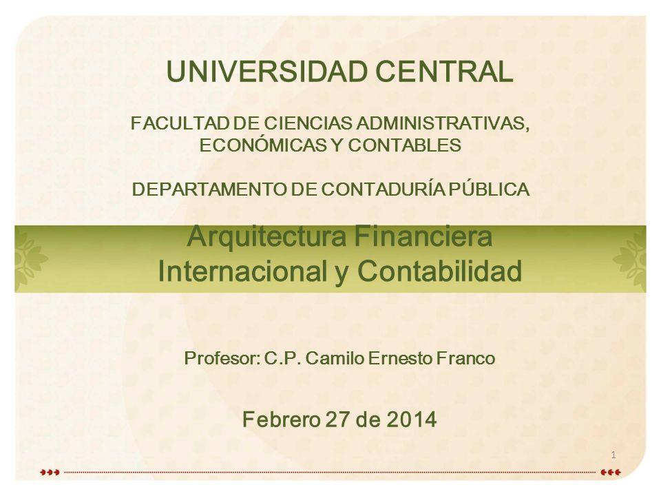 1 1 FACULTAD DE CIENCIAS ADMINISTRATIVAS, ECONÓMICAS Y CONTABLES DEPARTAMENTO DE CONTADURÍA PÚBLICA UNIVERSIDAD CENTRAL Arquitectura Financiera Internacional y Contabilidad Febrero 27 de 2014 Profesor: C.P.