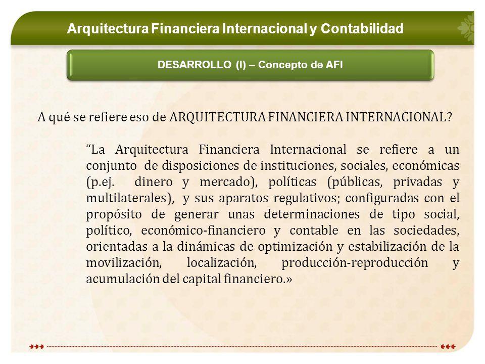 Arquitectura Financiera Internacional y Contabilidad DESARROLLO (I) – Concepto de AFI A qué se refiere eso de ARQUITECTURA FINANCIERA INTERNACIONAL.