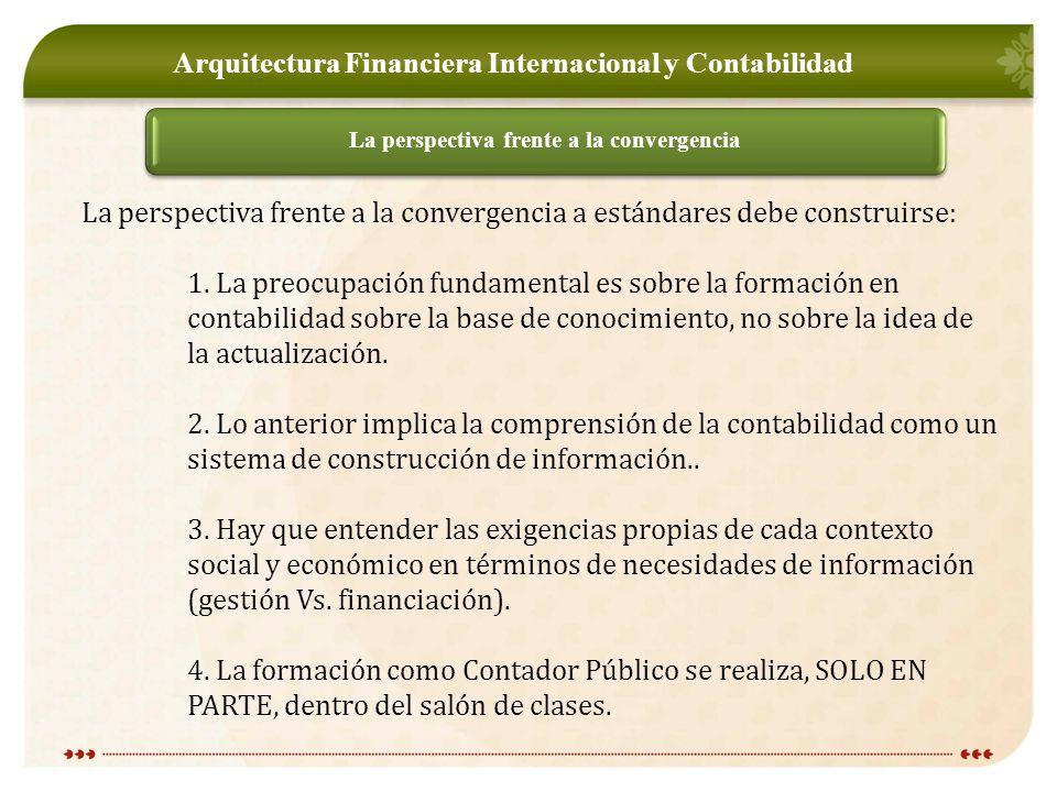 Arquitectura Financiera Internacional y Contabilidad La perspectiva frente a la convergencia La perspectiva frente a la convergencia a estándares debe construirse: 1.