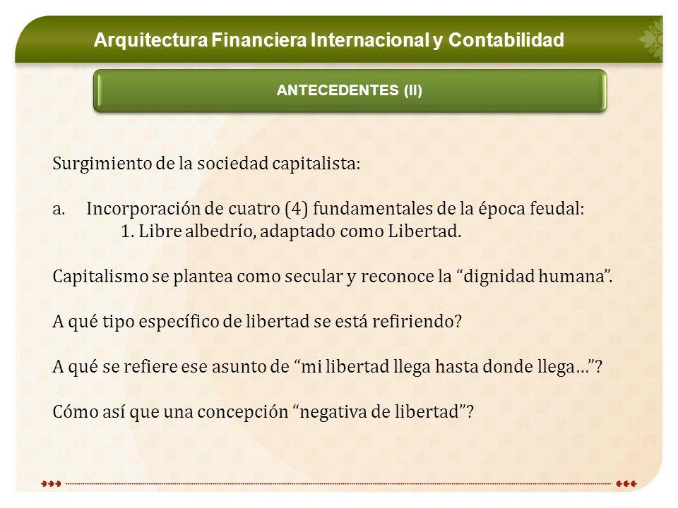 Arquitectura Financiera Internacional y Contabilidad ANTECEDENTES (II) Surgimiento de la sociedad capitalista: a.Incorporación de cuatro (4) fundamentales de la época feudal: 1.